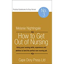 How to Get Out of Nursing: Using your nursing skills, experience and abilities to land the perfect non-nursing job (Practical Guidebooks for Busy Nurses Book 3)