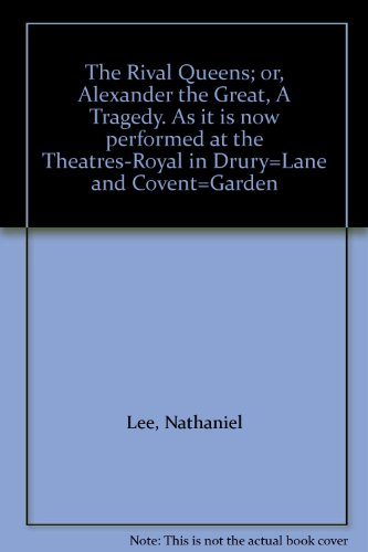 THE RIVAL QUEENS; or, Alexander the Great, A Tragedy. Written by Nathaniel Lee, Gent. with alterations, As it is now performed at the Theatres-Royal, in Drury-Lane and Covent-Garden