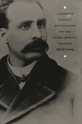 Catarino Garza's Revolution on the Texas-Mexico Border (American Encounters/Global Interactions)