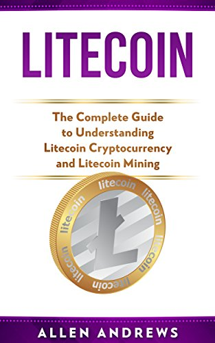 Litecoin: The Complete Guide to Understanding Litecoin Cryptocurrency and Litecoin Mining (Investor Relations Best Practices)