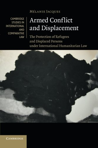Armed Conflict and Displacement: The Protection of Refugees and Displaced Persons under International Humanitarian Law (