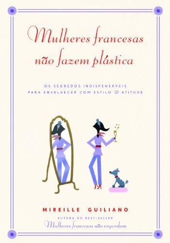 Mulheres Francesas Não Fazem Plástica. Os Segredos Indispensáveis para Envelhecer com Estilo e Atitude