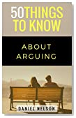 50 Things to Know About Arguing: How to Argue More Effectively and Kindly