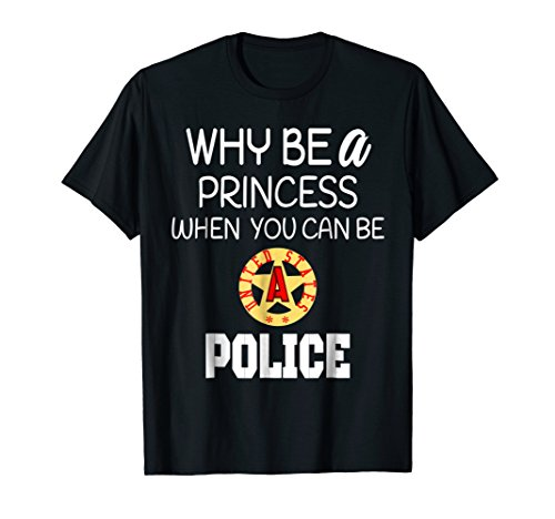 Why Be A Princess When You Can Be A Police T-Shirt Girls -