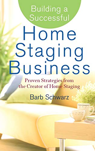 Building a Successful Home Staging Business: Proven Strategies from the Creator of Home Staging (Best Home Sales Business)