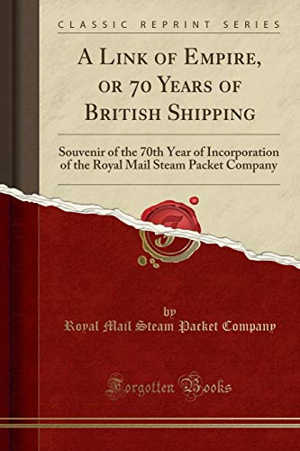 A Link of Empire, or 70 Years of British Shipping: Souvenir of the 70th Year of Incorporation of the Royal Mail Steam Packet Company (Classic Reprint)