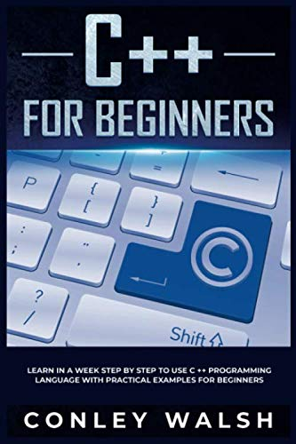 C++ for beginners: learn in a week step by step to use c ++ programming language with practical examples for beginners