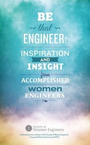 Be That Engineer: Inspiration and Insight from Accomplished Women Engineers: Submissions from members of the Society of Women Engineers' Corporate Partnership Council (CPC)
