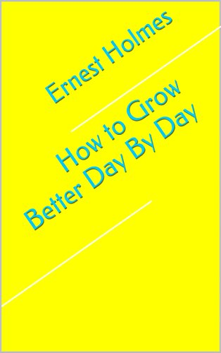How to Grow Better Day By Day (Change Your Thinking Change Your Life Ernest Holmes)