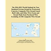 The 2016-2021 World Outlook for Non-Insulated Ferrous Strand for Prestressed Concrete, Composite Wire Strand Guard Rail Cable, and Other Wire Forms and Strand Made from Purchased Wire Excluding ACSR Composite Wire Strand