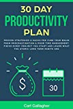 30 Day Productivity Plan: Proven Strategies & Hacks For Cure Your Brain From Procrastination & Poor Time Management. Finish Every Project You Start And Learn What The Atomic Long Term Habits Are