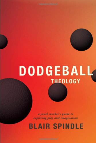 Dodgeball Theology: A Youth Worker's Guide to Exploring Play and Imagination ebook
