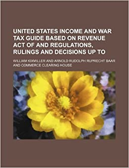 Book United States income and war tax guide based on Revenue Act of and regulations, rulings and decisions up to