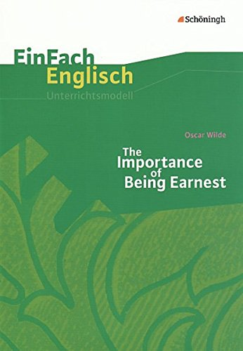 EinFach Englisch Unterrichtsmodelle. Unterrichtsmodelle für die Schulpraxis: EinFach Englisch Unterrichtsmodelle: Oscar Wilde: The Importance of Being Earnest: A Trivial Comedy for Serious People