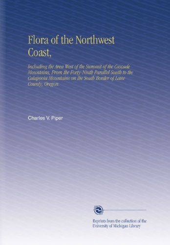 Flora of the Northwest Coast,: Including the Area West of the Summit of the Cascade Mountains, From the Forty-Ninth Parallel South to the Calapooia ... on the South Border of - Cascade Summit