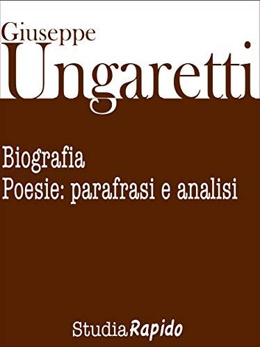 Giuseppe Ungaretti. Biografia e poesie: parafrasi e analisi (Italian Edition)