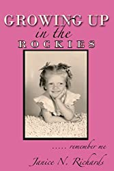 Growing Up in the Rockies: . . . . . remember me by Janice N. Richards (2011-07-05)
