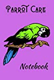 Parrot Care Notebook: This Customized, Easy to Use, Daily Bird Log Book is Perfect to Look After All Your Bird s Needs. Great For Recording Feeding, Water, Cleaning and Bird Health & Activities.