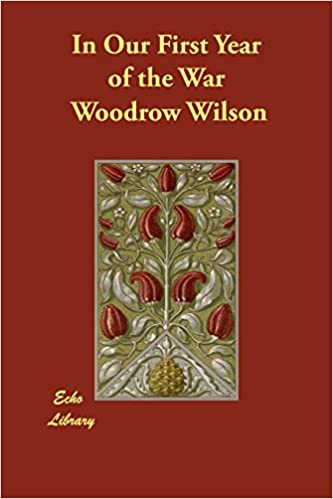In Our First Year Of The War Woodrow Wilson 9781406843767 Amazon