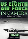 The U. S. 8th Airforce in Camera : D-Day to Ve-Day, Bowman, Martin W., 0750917156
