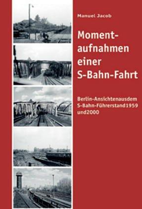 Momentaufnahmen einer S-Bahn-Fahrt: Berliner Ansichten aus dem S-Bahn-Führerstand Gebundenes Buch – 18. Mai 2005 Manuel Jacob VBN Verlag Bernd Neddermeyer 3933254531 Schienenfahrzeuge