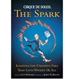 """Cirque Du Soleil"" the Spark: Igniting the Creative Fire That Lives within Us All (Hardback) - Common"