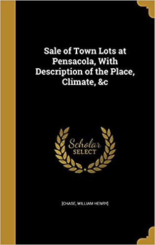 Sale of Town Lots at Pensacola, With Description of the Place, Climate, andc