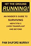 Hit the Ground Running! An Insider's Guide to Surviving Hepatitis C, Liver Transplant and Beyond