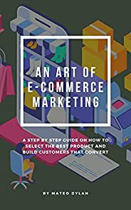 An Art of E-Commerce Marketing : A Step By Step Guide on How to Select The Best Product and Build Customers th
