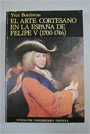 El arte cortesano en la España de Felipe V : 1700-1746: Amazon.es: Bottineau, Ives: Libros