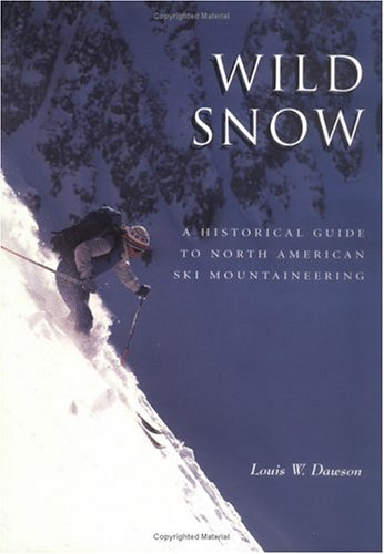 Wild Snow: A Historical Guide to North American Ski Mountaineering : With 54 Selected Classic Routes, 214 Photographs, and 10 Maps (American Alpine Book Series)