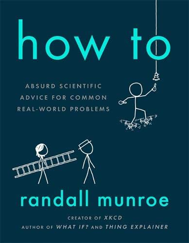 How To. Absurd Scientific Advice for Common Real-World Problems por Randall Munroe