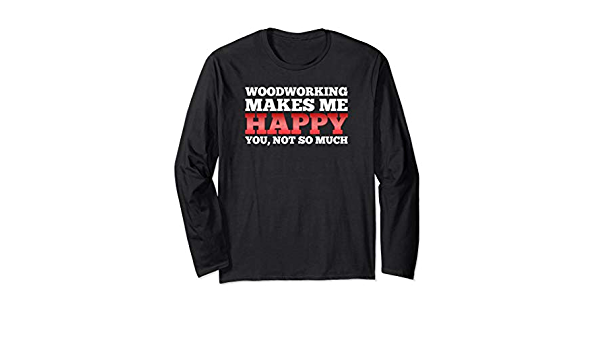Amazon Com Woodworking Makes Me Happy Woodworkers Long Sleeve Tee Clothing