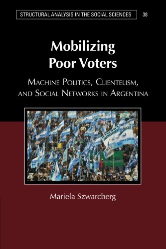 Mobilizing Poor Voters: Machine Politics, Clientelism, and Social Networks in Argentina (Structural Analysis in the Social Sciences)
