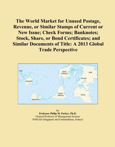 The World Market for Unused Postage, Revenue, or Similar Stamps of Current or New Issue; Check Forms; Banknotes; Stock, Share, or Bond Certificates; ... of Title: A 2013 Global Trade Perspective