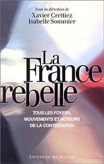 La France rebelle. Tous les foyers, mouvements et acteurs de la contestation par Crettiez