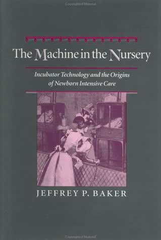 The Machine in the Nursery: Incubator Technology and the Origins of Newborn Intensive Care (Johns Hopkins Studies in the History of Technology)