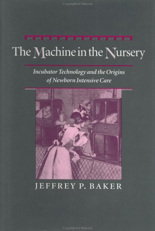 The Machine in the Nursery: Incubator Technology and the Origins of Newborn Intensive Care (Johns Hopkins Studies in the History of Technology) (Jeffrey Baker)