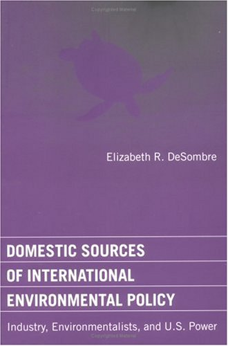Domestic Sources of International Environmental Policy: Industry, Environmentalists, and U.S. Power (American and Comparative Environmental Policy)
