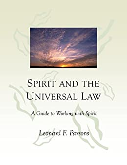 SPIRIT AND THE UNIVERSAL LAW: A Guide to Working with Spirit by [Parsons, Leonard F.]