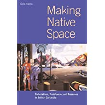 Making Native Space: Colonialism, Resistance, and Reserves in British Columbia