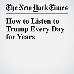 How to Listen to Trump Every Day for Years