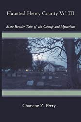 Haunted Henry County Vol III: More Hoosier Tales of the Ghostly and Mysterious