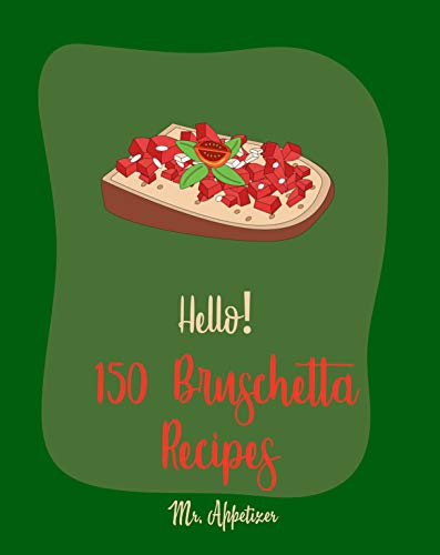 Hello! 150 Bruschetta Recipes: Best Bruschetta Cookbook Ever For Beginners [Italian Appetizer Cookbook, Finger Food And Snack Cookbook, Simple Appetizer ... Recipes For Cherry Tomatoes] [Book 1] by Mr. Appetizer