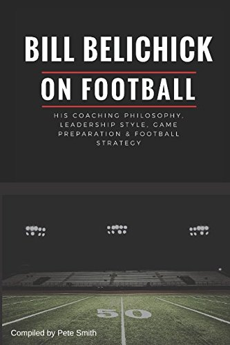 Bill Belichick  His Coaching Philosophy  Leadership Style  Game Preparation   Football Strategy