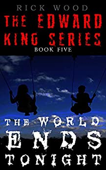 The World Ends Tonight: The Final Instalment of the Powerful Paranormal Series (EDWARD KING Book 5) by [Wood, Rick]