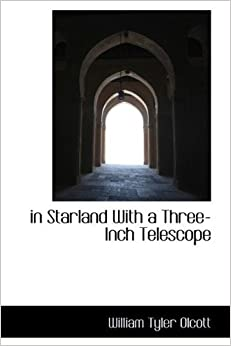 in Starland With a Three-Inch Telescope by William Tyler Olcott (2009-05-20)