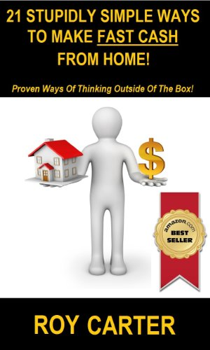 21 Stupidly Simple Ways To Make Fast Cash From Home!: Proven Ways of Thinking Outside of the Box.