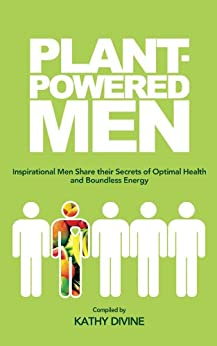 Plant-powered Men: Inspirational Men Share their Secrets of Optimal Health and Boundless Energy by [Divine, Kathy]