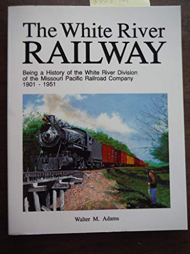 The White River Railway: Being a history of the White River Division of the Missouri Pacific Railroad Company,1901-1951